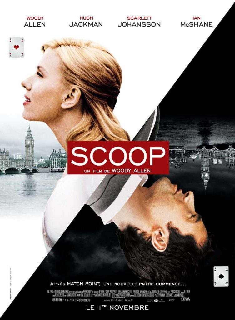 Scoop is a 2006 romantic crime comedy film written and directed by Woody Allen and starring Hugh Jackman, Scarlett Johansson, Ian McShane and Allen himself.